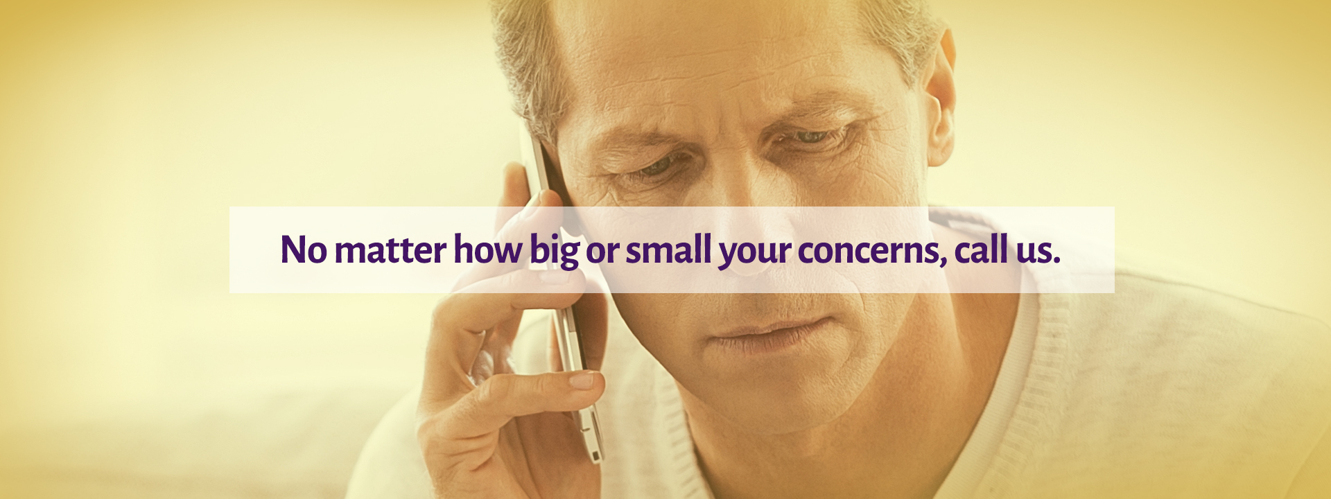 We encourage you to call us no matter how big or small your concerns are.