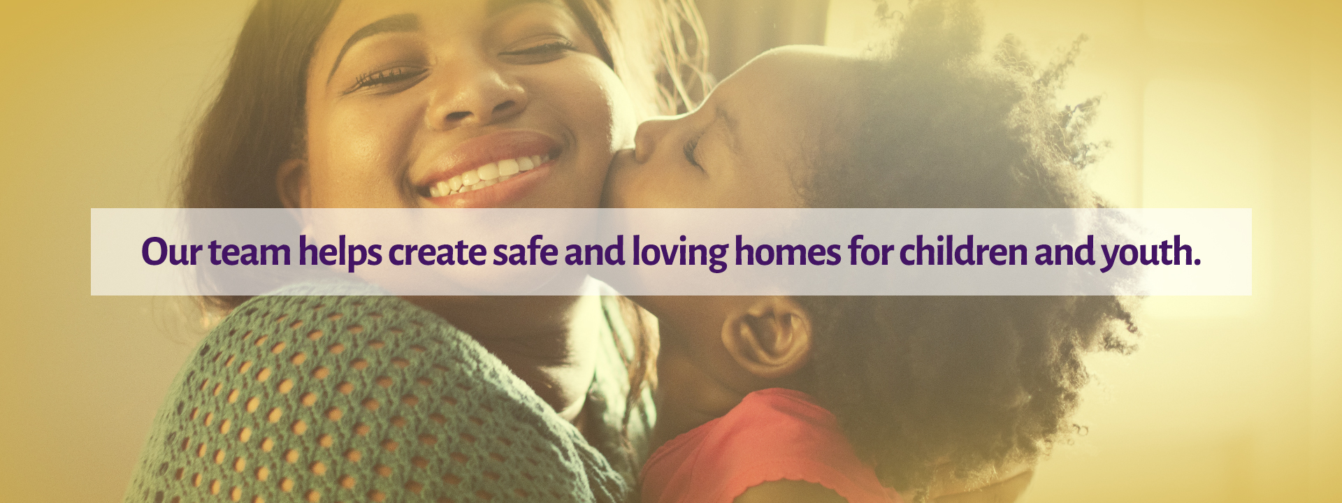 Our team helps create safe and loving homes for children and youth.