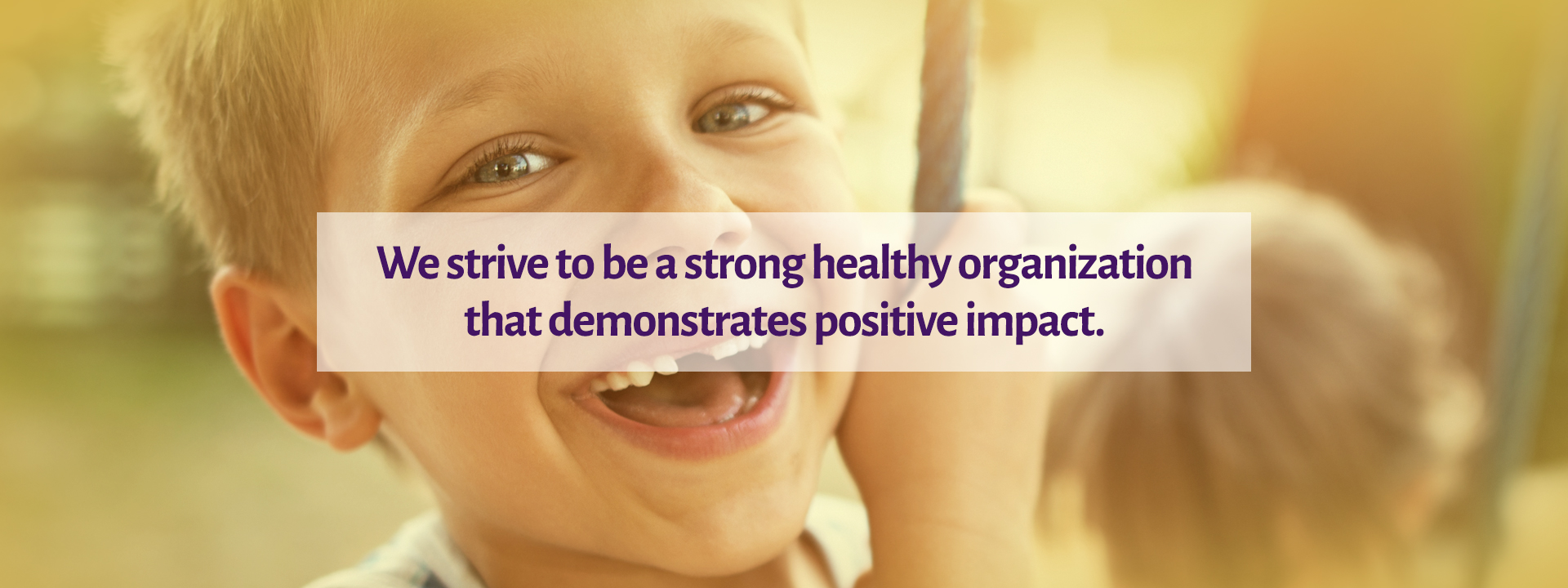 We strive to be a strong healthy organization that demonstrates positive impact.