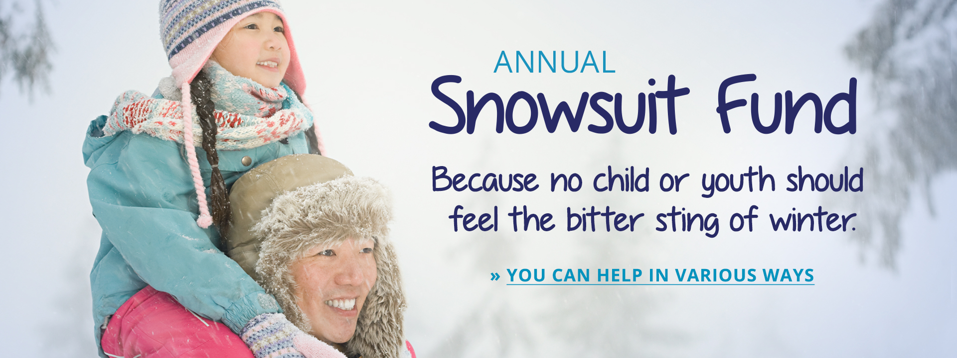 Annual Snowsuit Fund. Because no child or youth should feel the bitter sting of winter. You can help in various ways.