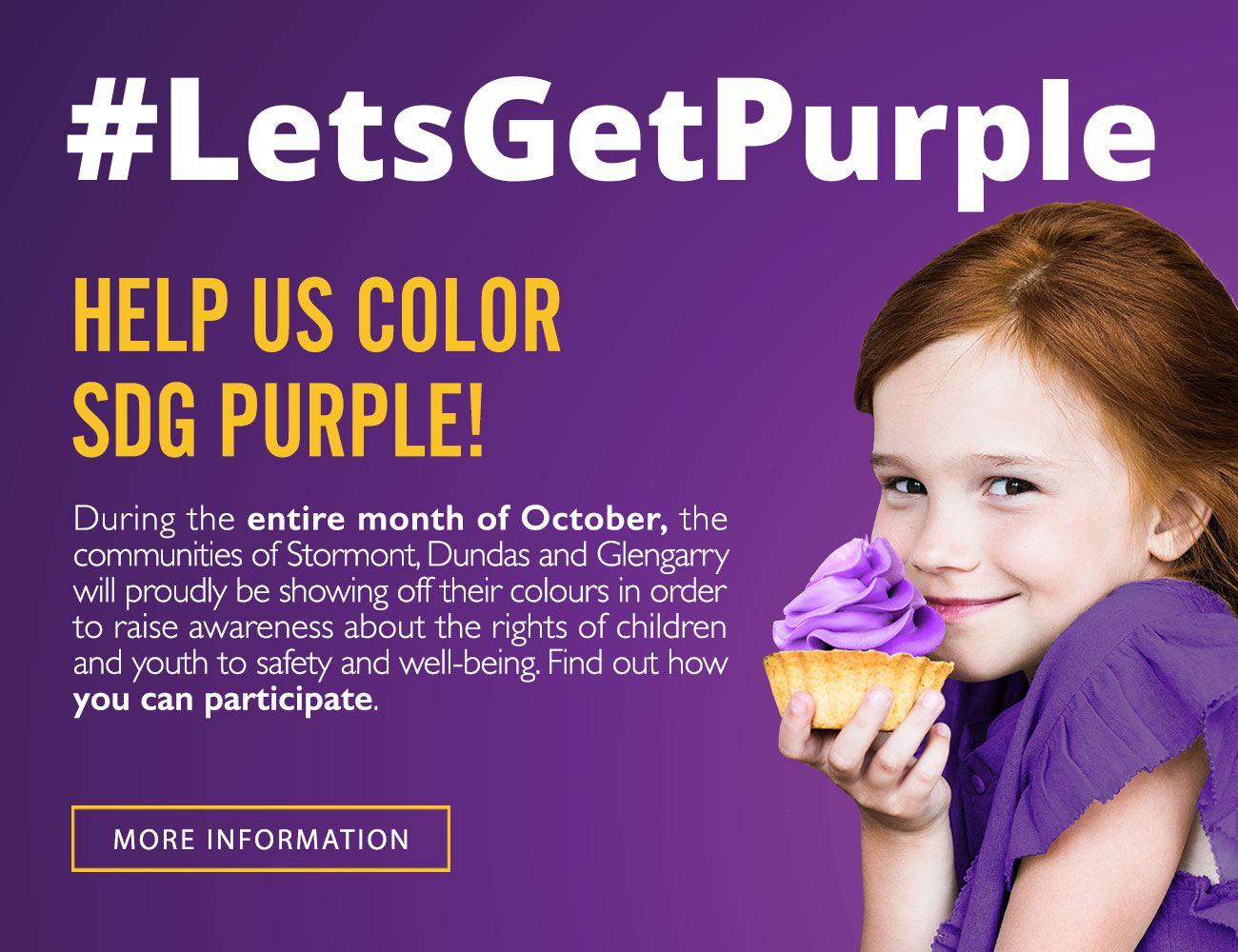 #LetsGetPurple. Help us color SDG purple! During the entire month of October, the communities of Stormont, Dundas and Glengarry will proudly be showing off their colours in rodre to raise awareness about the rights of children and youth to safety and well-beeing. Find out how you can participate. More information!